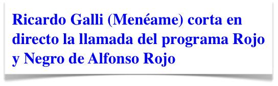 Ricardo Galli Meneame corta en directo llamada a Alfonso Rojo